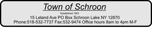Town of Schroon                      Established 1803          15 Leland Ave PO Box Schroon Lake NY 12870         Phone:518-532-7737 Fax:532-9474 Office hours 8am to 4pm M-F
